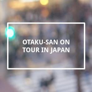Otaku-san on tour in Japan
