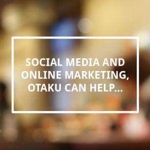 Social Media and Online Marketing, Otaku can help...