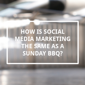 How is social media marketing the same as a Sunday BBQ?